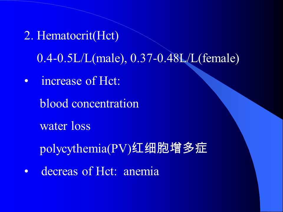 2. Hematocrit(Hct) 0.4-0.5L/L(male), 0.37-0.48L/L(female) increase of Hct: blood concentration. water loss.