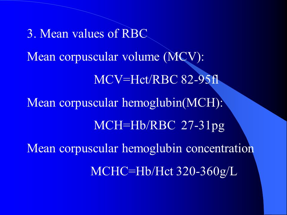 3. Mean values of RBC Mean corpuscular volume (MCV): MCV=Hct/RBC 82-95fl. Mean corpuscular hemoglubin(MCH):