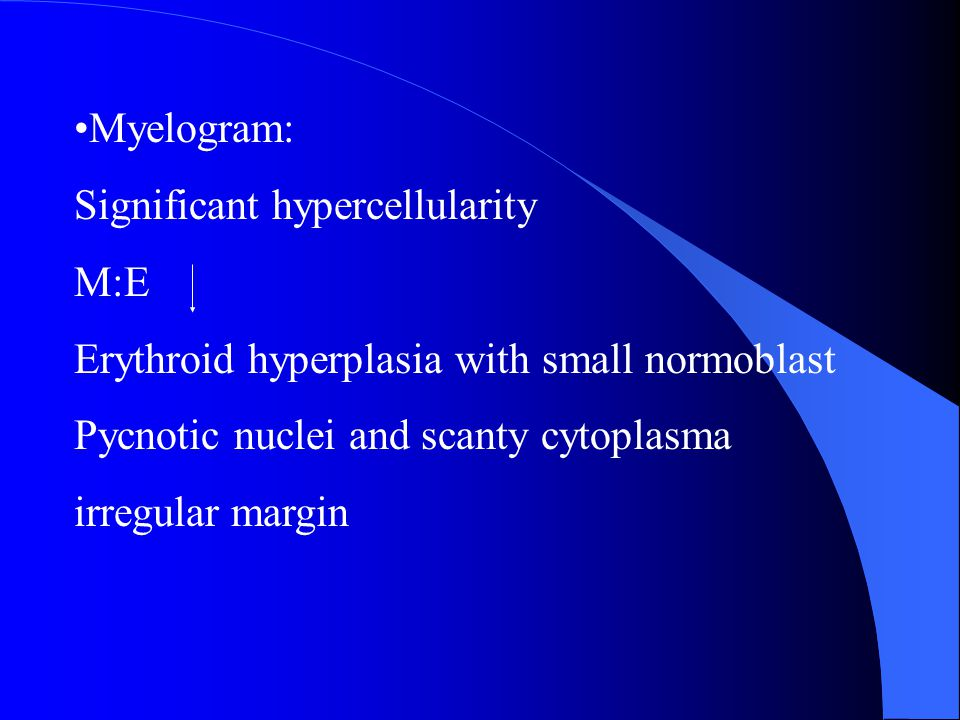 Myelogram: Significant hypercellularity. M:E. Erythroid hyperplasia with small normoblast. Pycnotic nuclei and scanty cytoplasma.