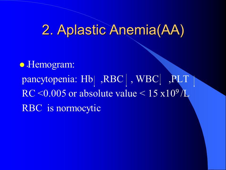 2. Aplastic Anemia(AA) Hemogram: pancytopenia: Hb ,RBC , WBC ,PLT