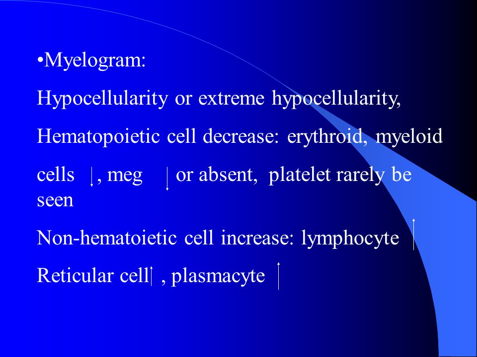 Myelogram: Hypocellularity or extreme hypocellularity, Hematopoietic cell decrease: erythroid, myeloid.