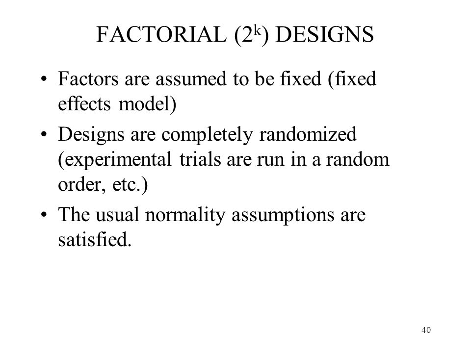 FACTORIAL (2k) DESIGNS Factors are assumed to be fixed (fixed effects model)