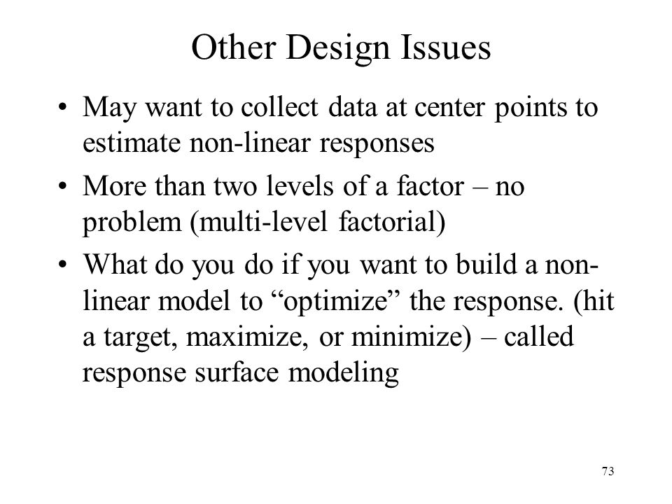 Other Design Issues May want to collect data at center points to estimate non-linear responses.