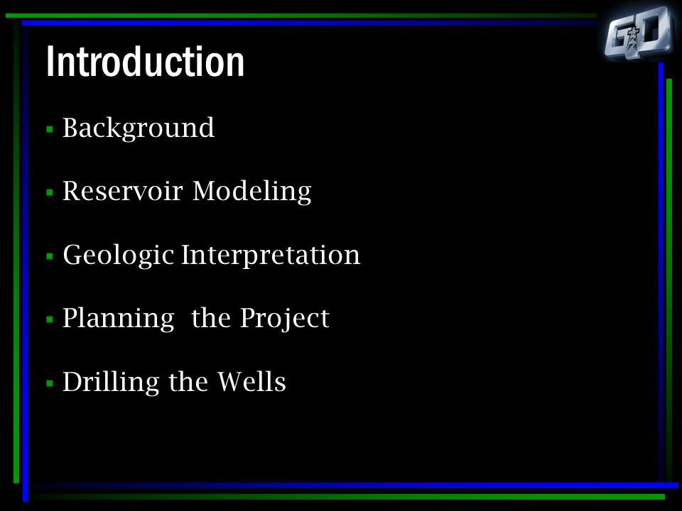 Introduction Background Reservoir Modeling Geologic Interpretation