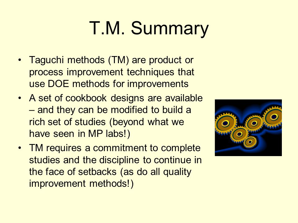 T.M. Summary Taguchi methods (TM) are product or process improvement techniques that use DOE methods for improvements.