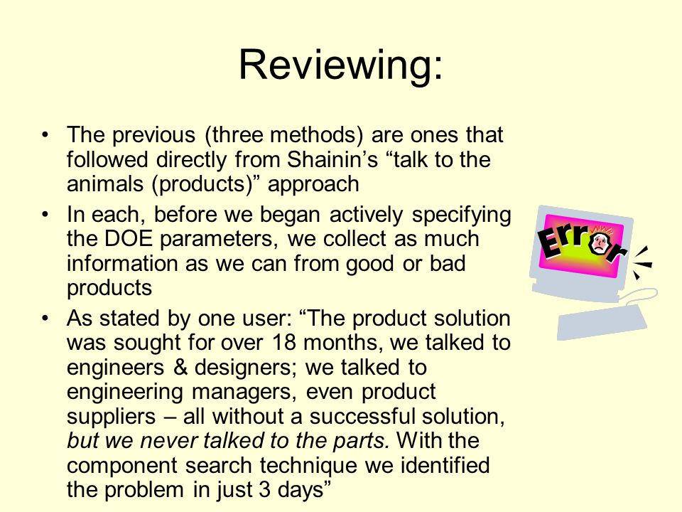 Reviewing: The previous (three methods) are ones that followed directly from Shainin's talk to the animals (products) approach.