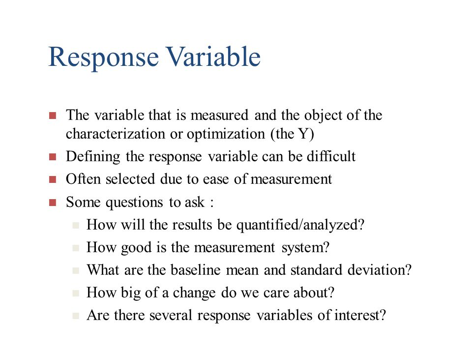 Response Variable The variable that is measured and the object of the characterization or optimization (the Y)