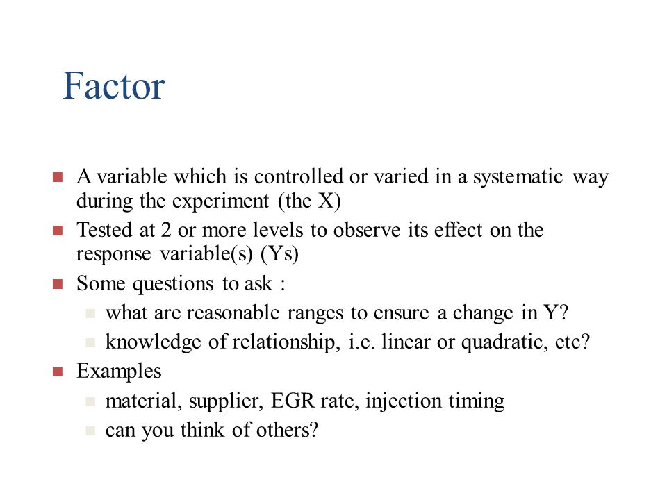 Factor A variable which is controlled or varied in a systematic way during the experiment (the X)