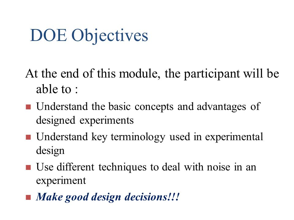 DOE Objectives At the end of this module, the participant will be able to : Understand the basic concepts and advantages of designed experiments.