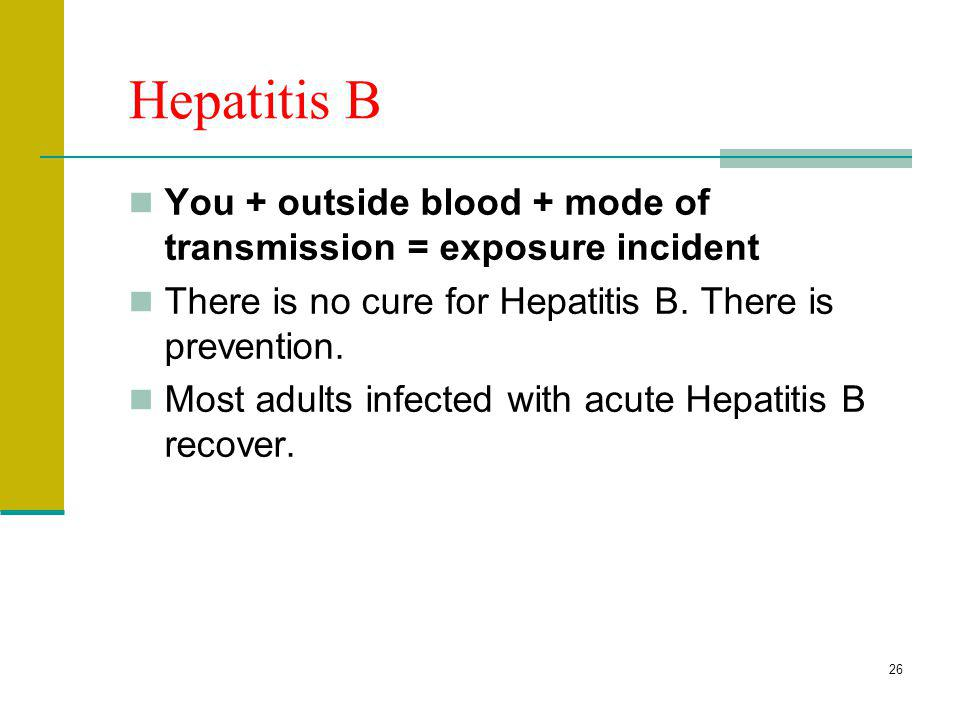 Hepatitis B You + outside blood + mode of transmission = exposure incident. There is no cure for Hepatitis B. There is prevention.