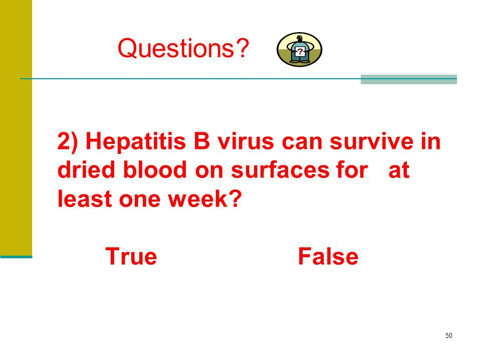Questions. 2) Hepatitis B virus can survive in dried blood on surfaces for at least one week.