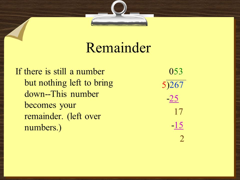 Remainder If there is still a number but nothing left to bring down--This number becomes your remainder. (left over numbers.)