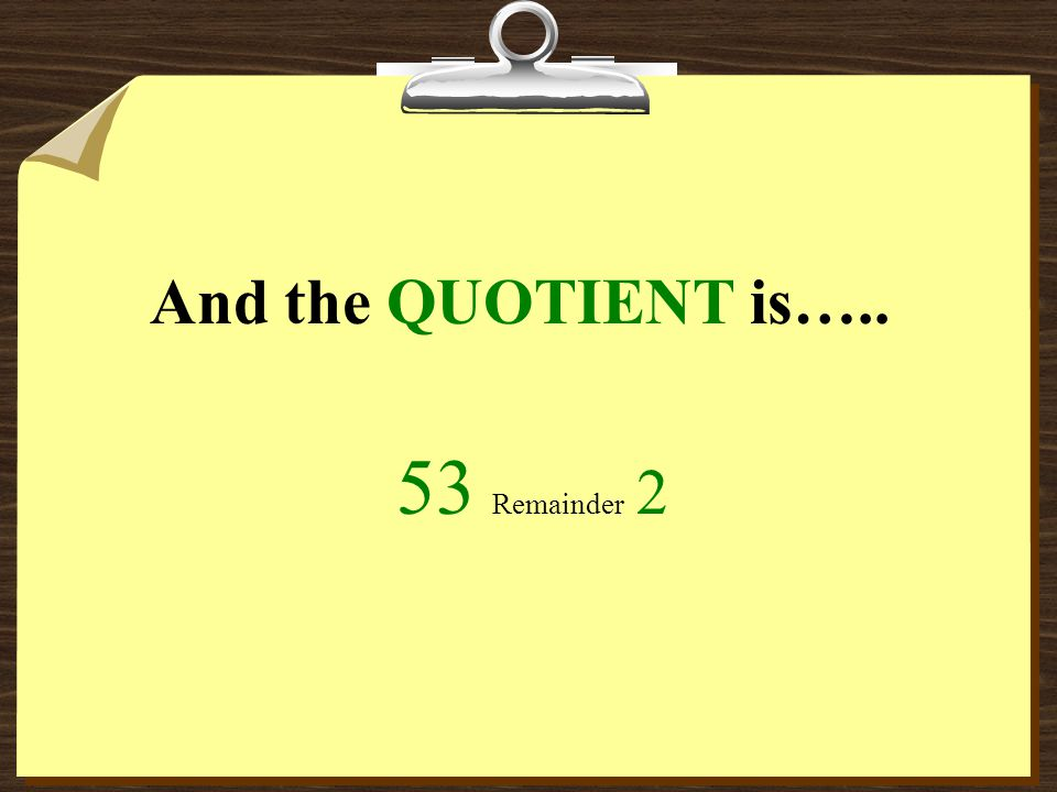 And the QUOTIENT is….. 53 Remainder 2