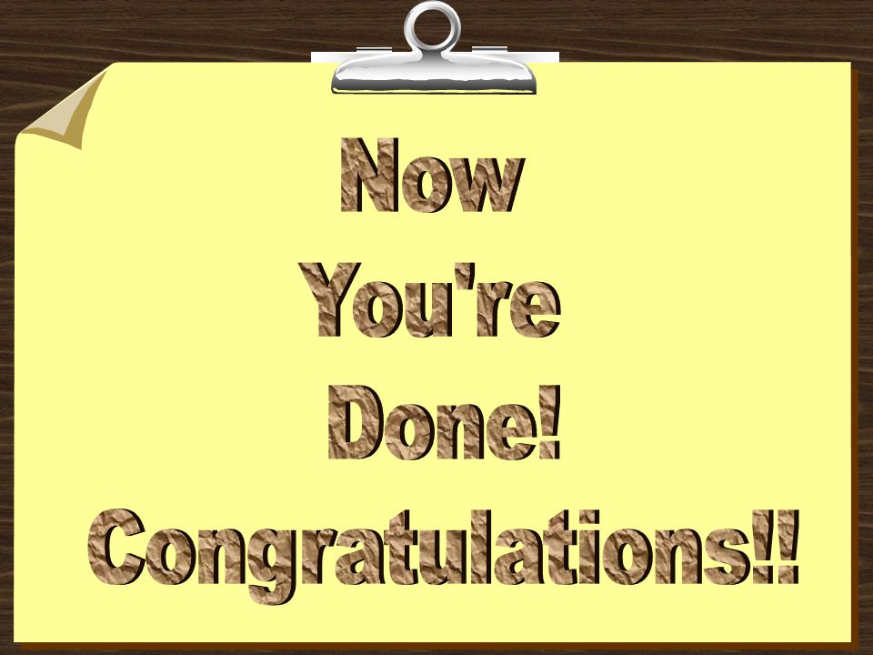 Now You re Done! Congratulations!!