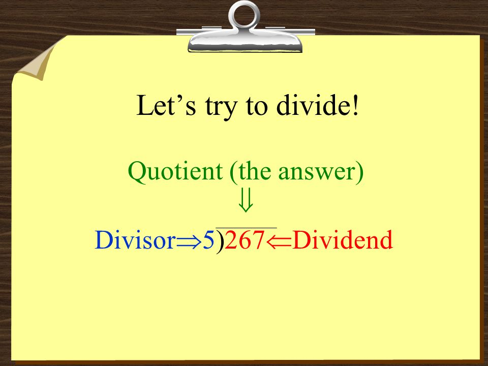 Let's try to divide! Quotient (the answer)  Divisor5) 267Dividend