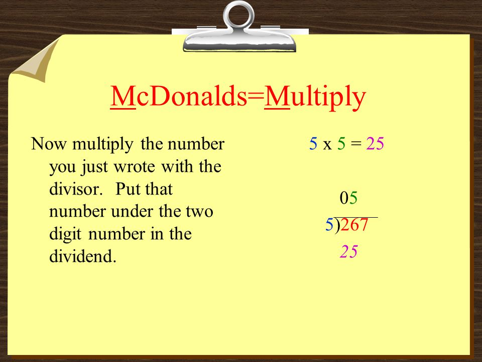 McDonalds=Multiply Now multiply the number you just wrote with the divisor. Put that number under the two digit number in the dividend.