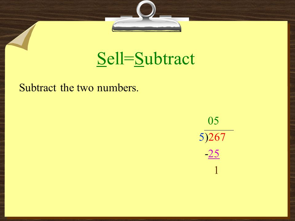 Sell=Subtract Subtract the two numbers. 05 5)267 -25 1