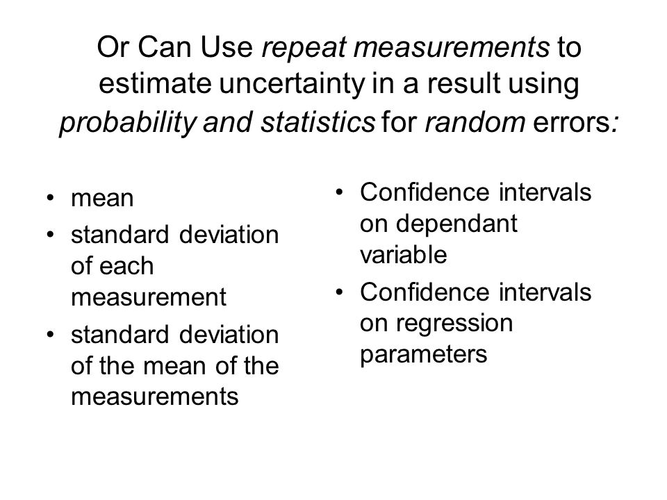Or Can Use repeat measurements to estimate uncertainty in a result using probability and statistics for random errors: