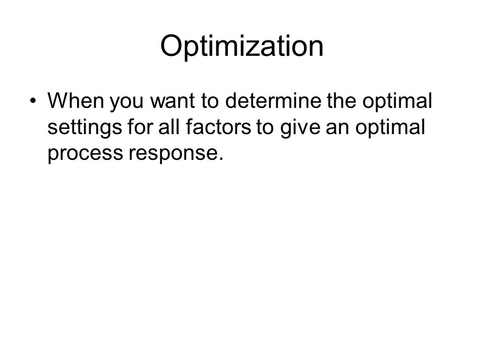 Optimization When you want to determine the optimal settings for all factors to give an optimal process response.