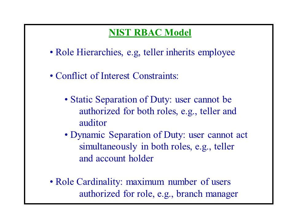 NIST RBAC Model Role Hierarchies, e.g, teller inherits employee. Conflict of Interest Constraints: