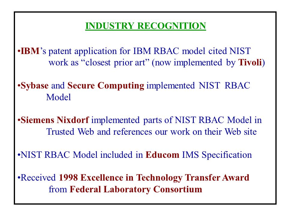 INDUSTRY RECOGNITION IBM's patent application for IBM RBAC model cited NIST. work as closest prior art (now implemented by Tivoli)