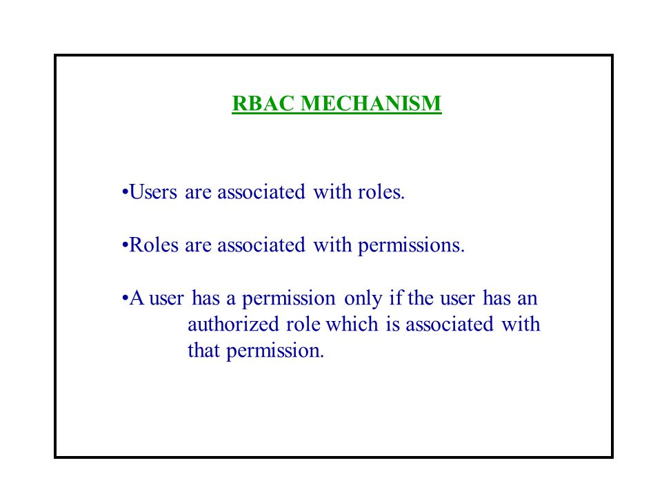 RBAC MECHANISM Users are associated with roles. Roles are associated with permissions. A user has a permission only if the user has an.