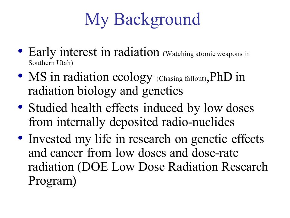 My Background Early interest in radiation (Watching atomic weapons in Southern Utah)