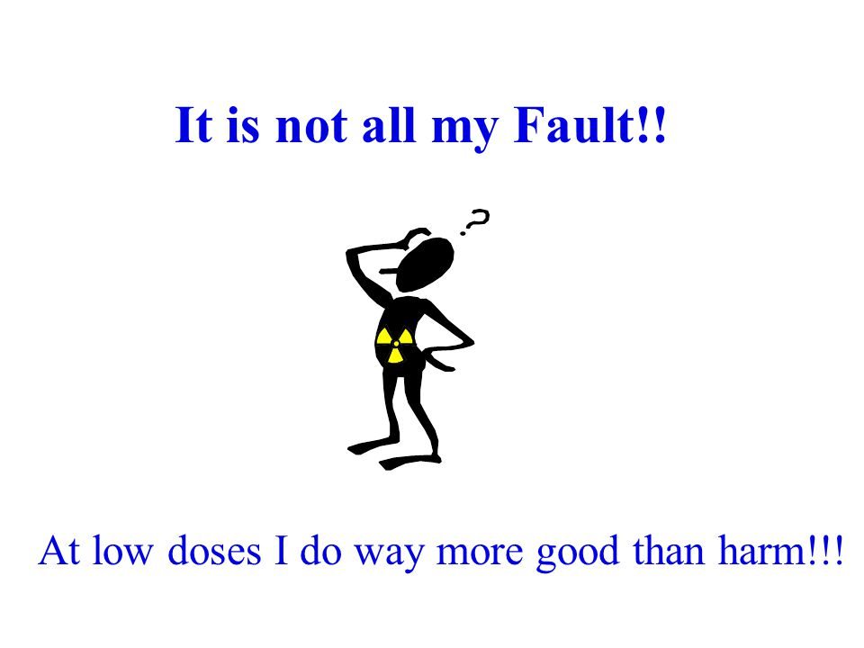 It is not all my Fault!! At low doses I do way more good than harm!!!
