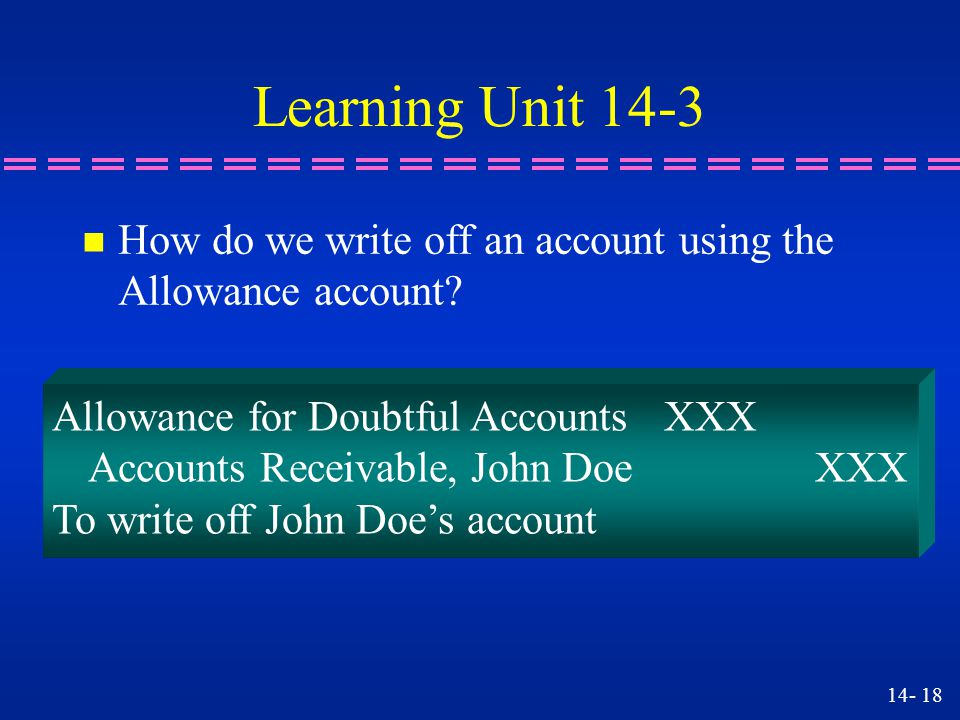 Learning Unit 14-3 How do we write off an account using the Allowance account Allowance for Doubtful Accounts XXX.