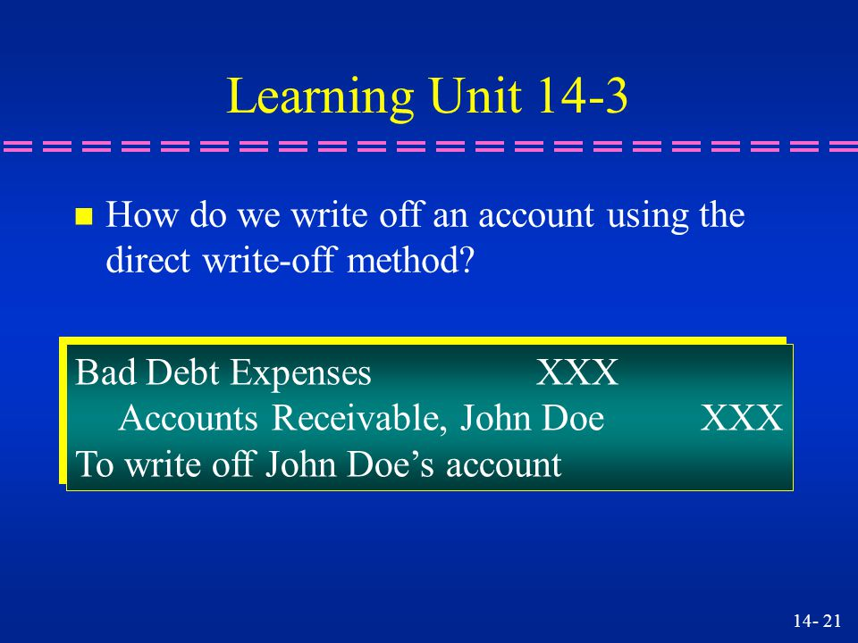 Learning Unit 14-3 How do we write off an account using the direct write-off method Bad Debt Expenses XXX.