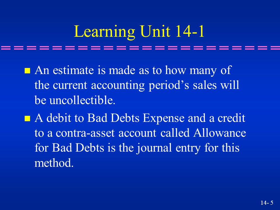 Learning Unit 14-1 An estimate is made as to how many of the current accounting period's sales will be uncollectible.