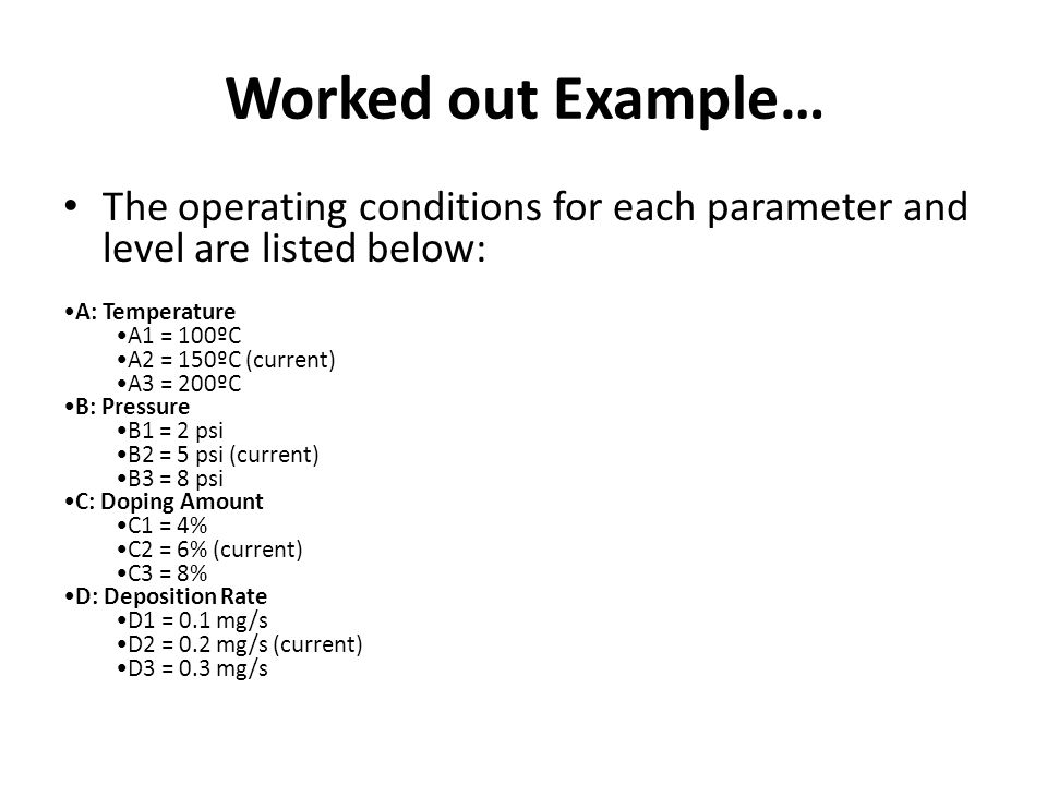 Worked out Example… The operating conditions for each parameter and level are listed below: A: Temperature.