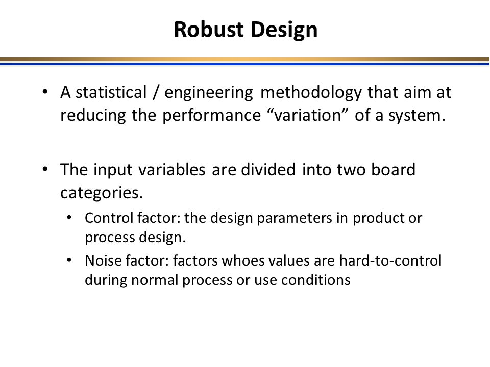 Robust Design A statistical / engineering methodology that aim at reducing the performance variation of a system.