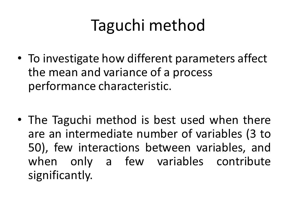 Taguchi method To investigate how different parameters affect the mean and variance of a process performance characteristic.