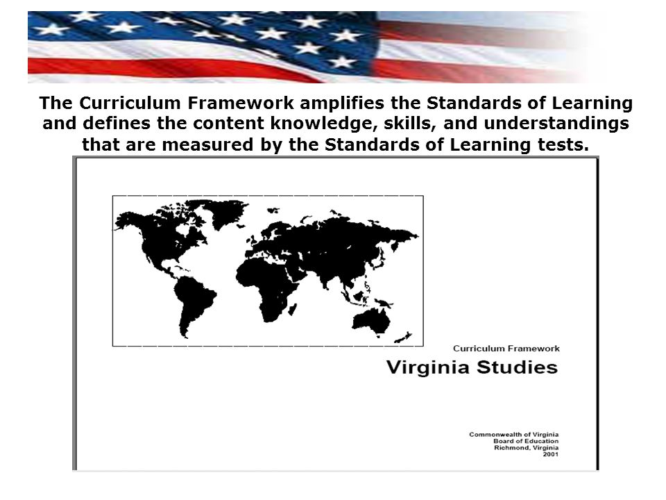 The Curriculum Framework amplifies the Standards of Learning and defines the content knowledge, skills, and understandings that are measured by the Standards of Learning tests.