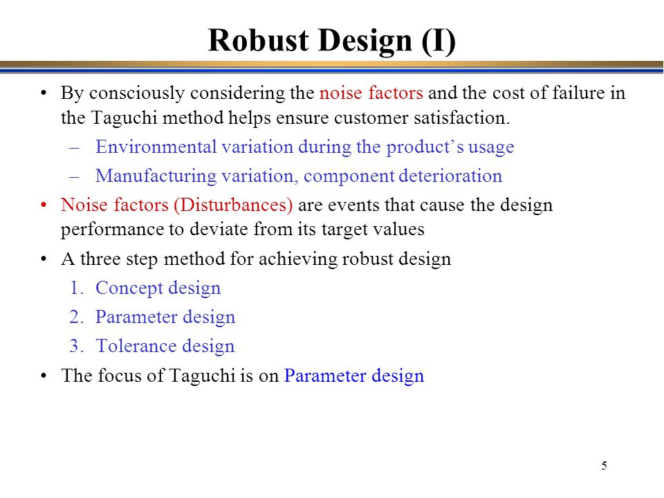 Robust Design (I) By consciously considering the noise factors and the cost of failure in the Taguchi method helps ensure customer satisfaction.