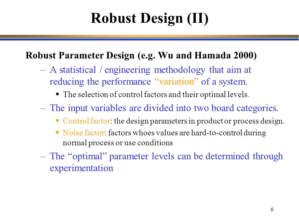 Robust Design (II) Robust Parameter Design (e.g. Wu and Hamada 2000)