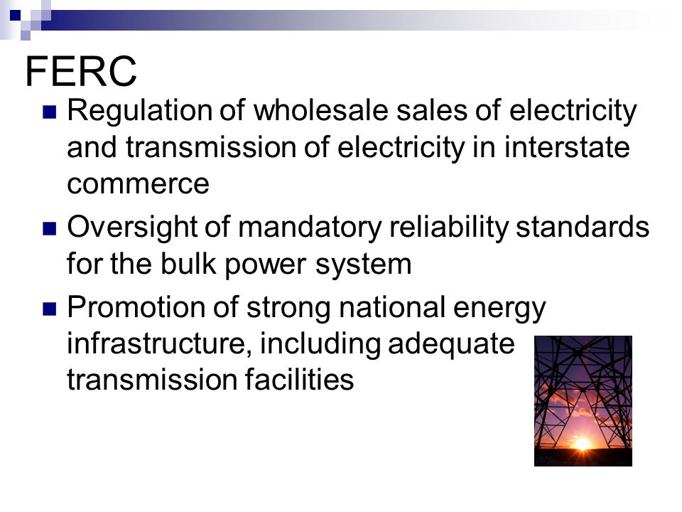 FERC Regulation of wholesale sales of electricity and transmission of electricity in interstate commerce.