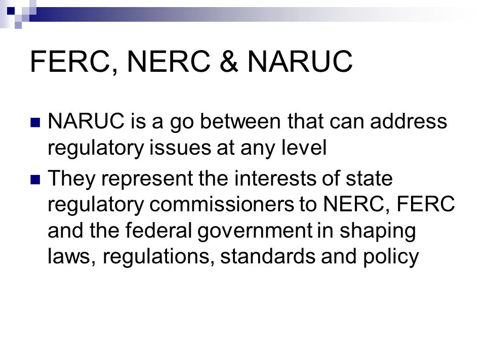 FERC, NERC & NARUC NARUC is a go between that can address regulatory issues at any level.