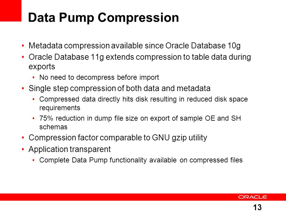 Data Pump Compression Metadata compression available since Oracle Database 10g. Oracle Database 11g extends compression to table data during exports.