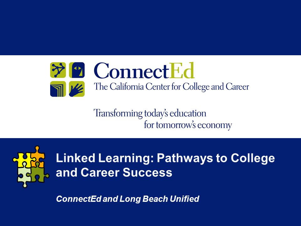 Linked Learning: Pathways to College and Career Success ConnectEd and Long Beach Unified
