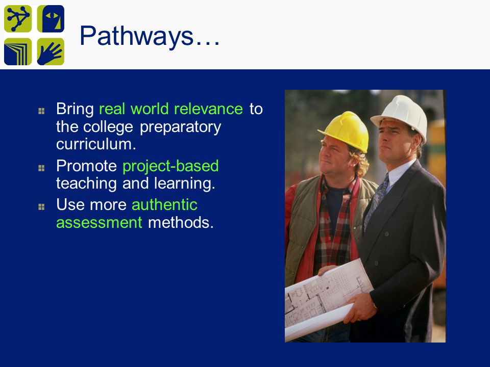 Pathways… Bring real world relevance to the college preparatory curriculum. Promote project-based teaching and learning.