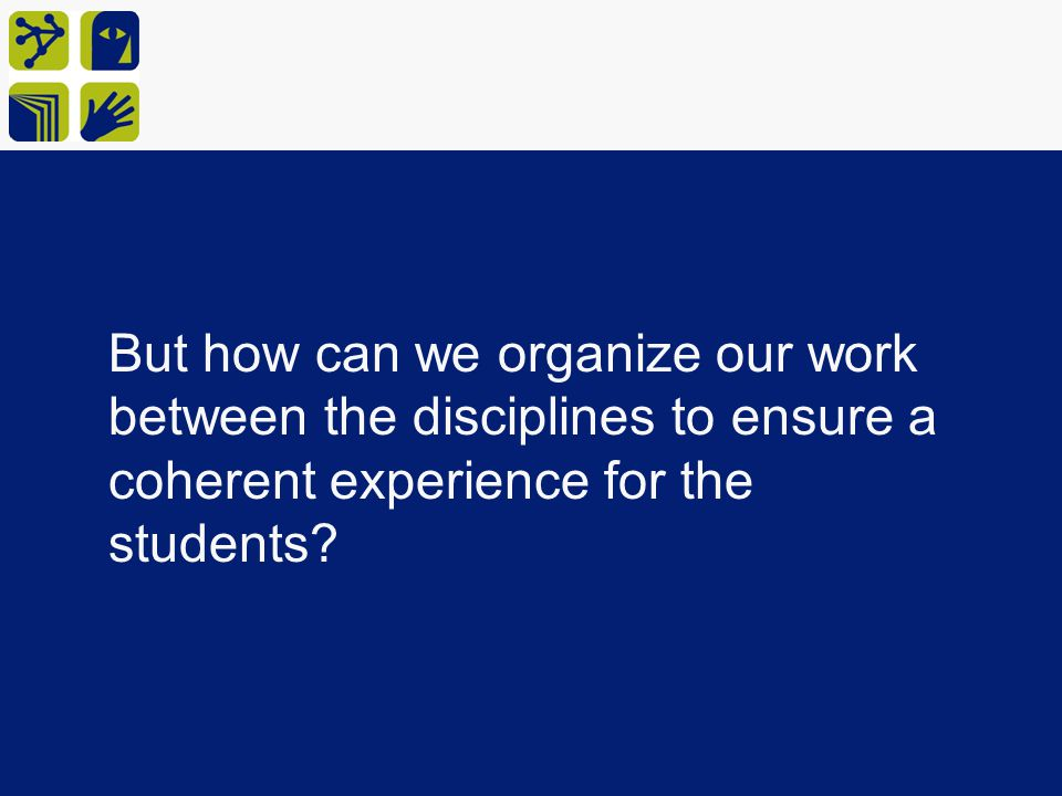 But how can we organize our work between the disciplines to ensure a coherent experience for the students
