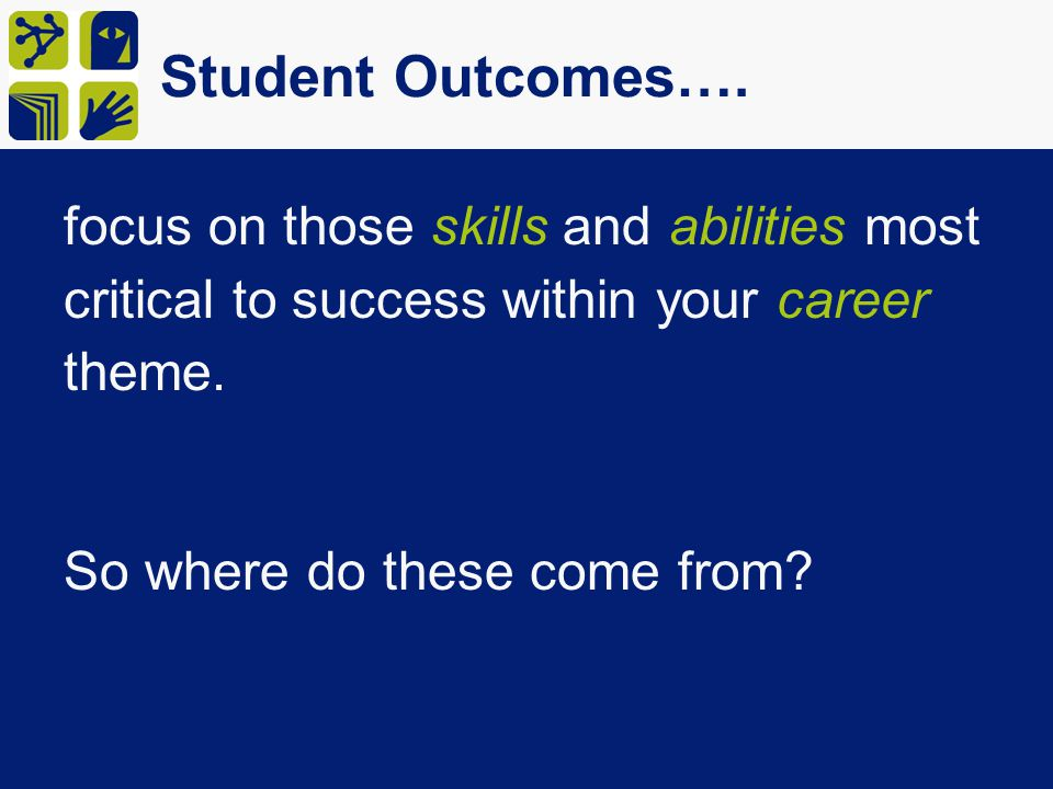 Student Outcomes…. focus on those skills and abilities most critical to success within your career theme.