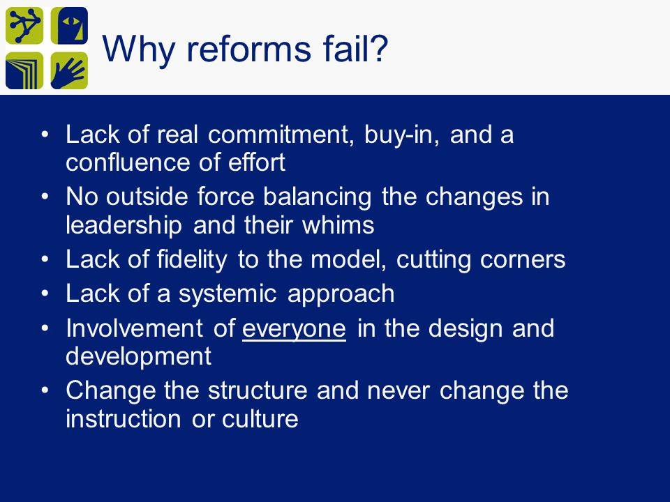 Why reforms fail Lack of real commitment, buy-in, and a confluence of effort. No outside force balancing the changes in leadership and their whims.