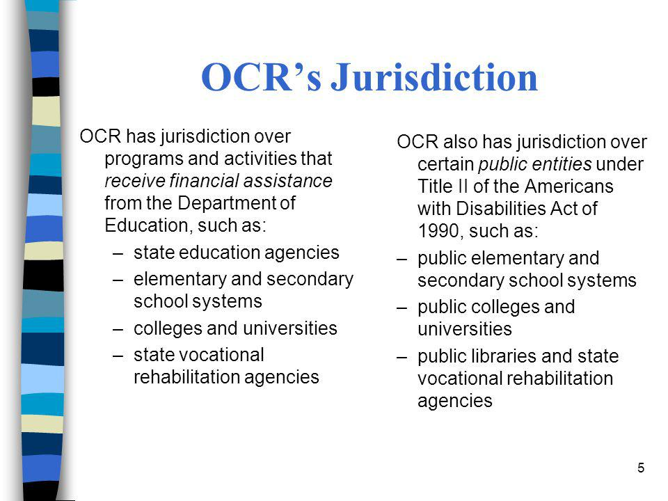 OCR's Jurisdiction OCR has jurisdiction over programs and activities that receive financial assistance from the Department of Education, such as: