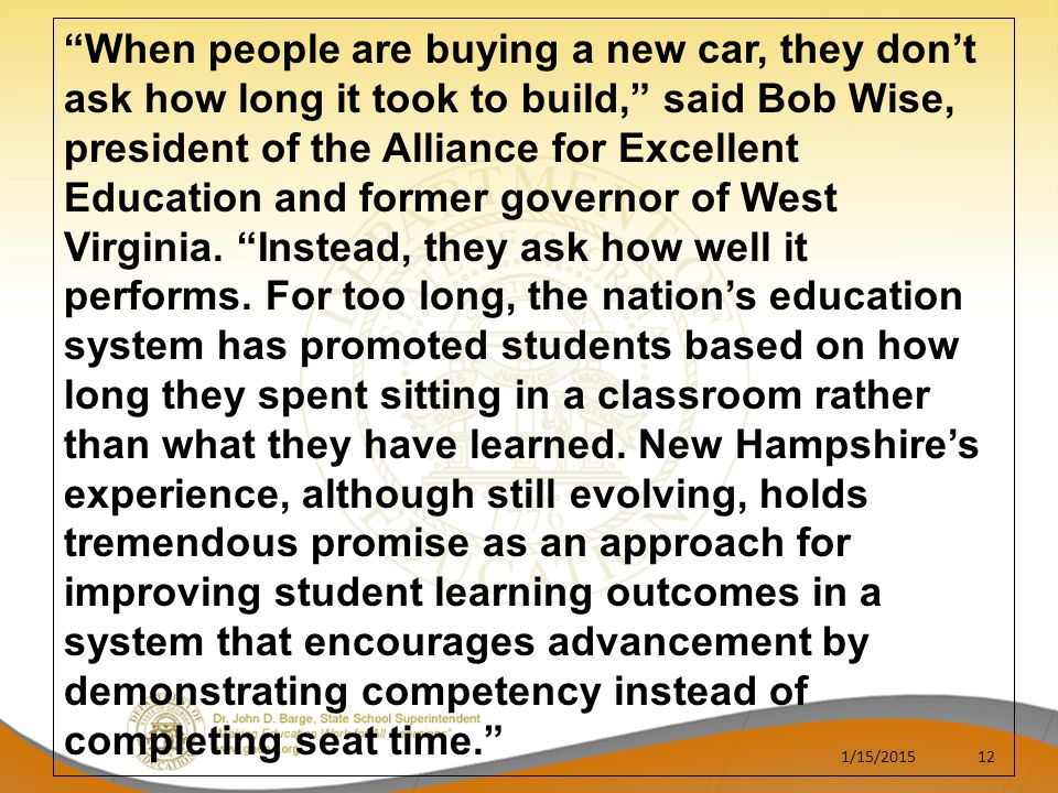 When people are buying a new car, they don't ask how long it took to build, said Bob Wise, president of the Alliance for Excellent Education and former governor of West Virginia. Instead, they ask how well it performs. For too long, the nation's education system has promoted students based on how long they spent sitting in a classroom rather than what they have learned. New Hampshire's experience, although still evolving, holds tremendous promise as an approach for improving student learning outcomes in a system that encourages advancement by demonstrating competency instead of completing seat time.