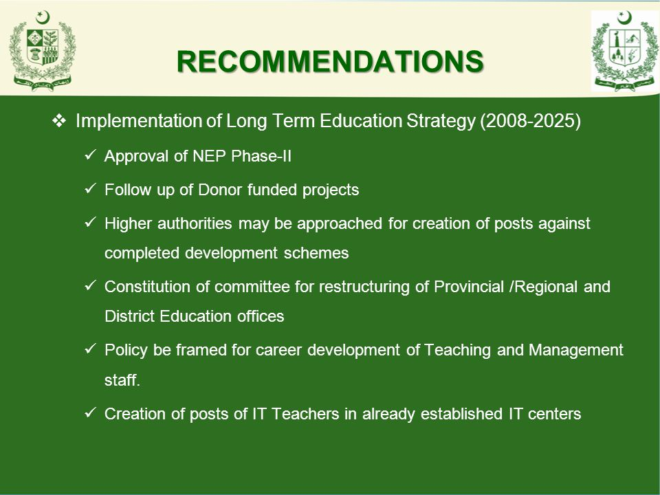 RECOMMENDATIONS Implementation of Long Term Education Strategy (2008-2025) Approval of NEP Phase-II.