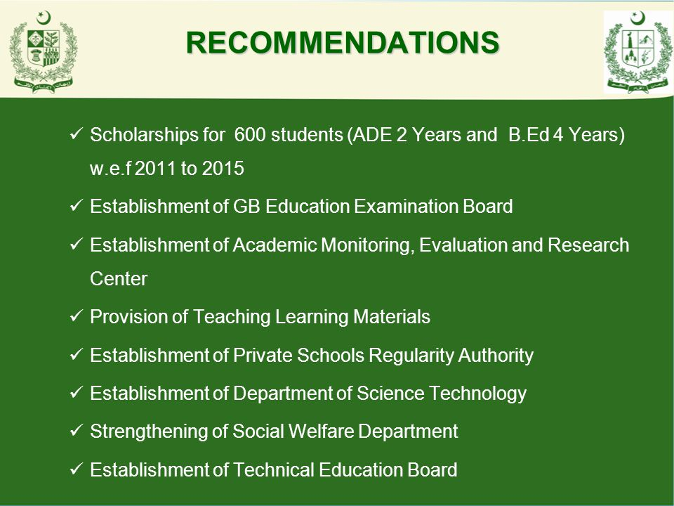 RECOMMENDATIONS Scholarships for 600 students (ADE 2 Years and B.Ed 4 Years) w.e.f 2011 to 2015. Establishment of GB Education Examination Board.
