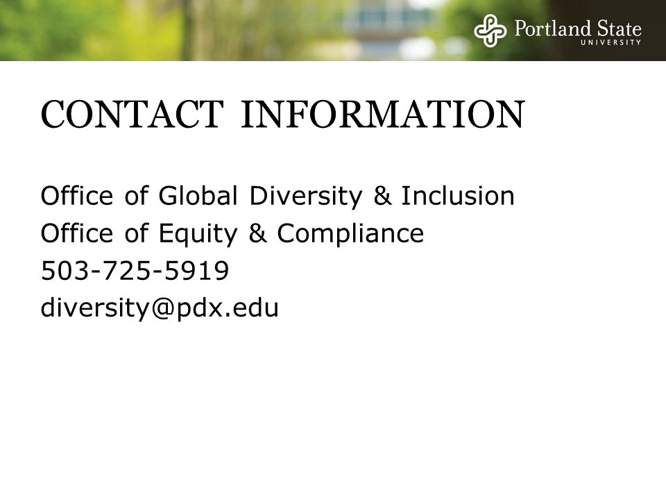 CONTACT INFORMATION Office of Global Diversity & Inclusion Office of Equity & Compliance 503-725-5919 diversity@pdx.edu